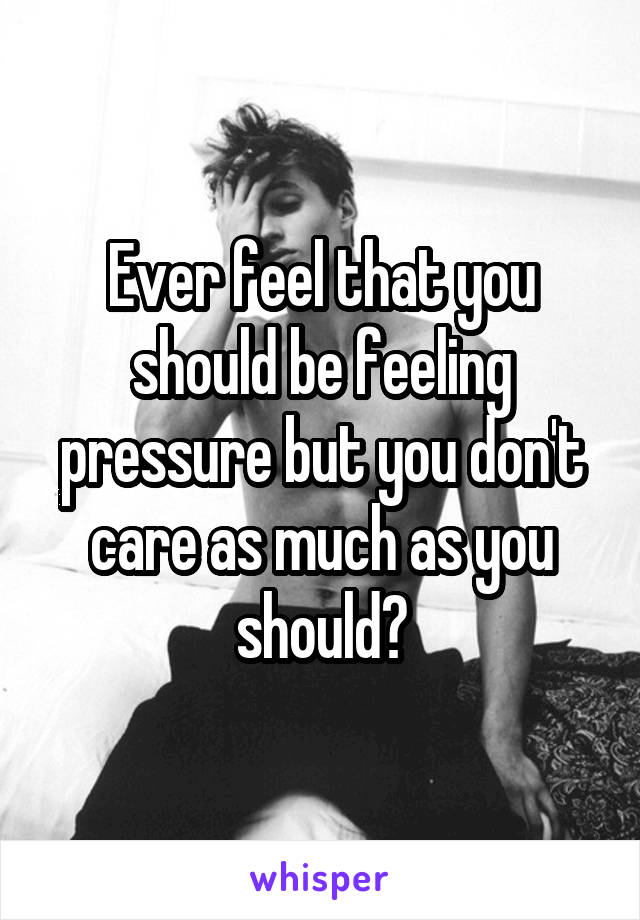 Ever feel that you should be feeling pressure but you don't care as much as you should?