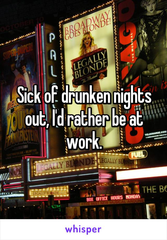 Sick of drunken nights out, I'd rather be at work.