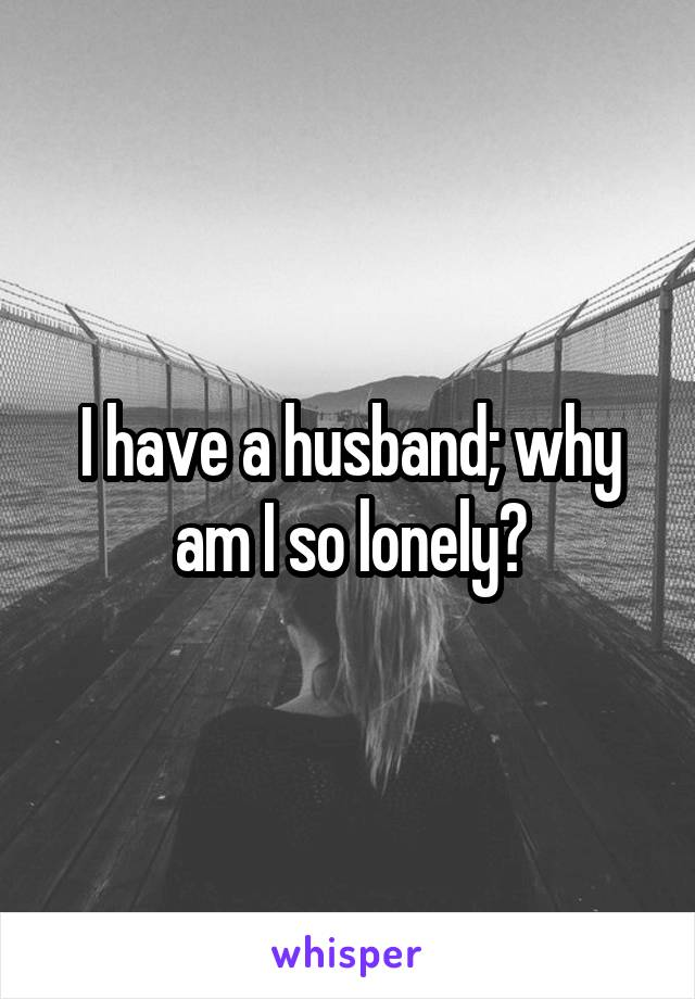 I have a husband; why am I so lonely?