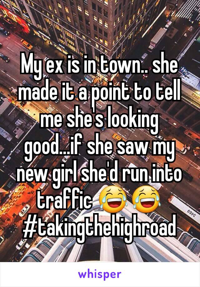 My ex is in town.. she made it a point to tell me she's looking good...if she saw my new girl she'd run into traffic 😂😂 #takingthehighroad