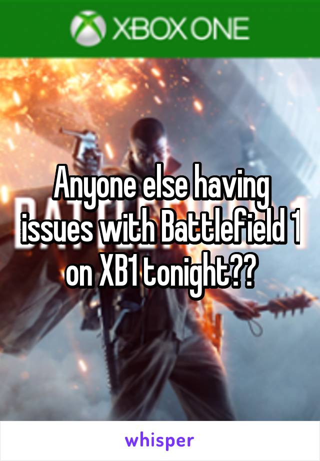 Anyone else having issues with Battlefield 1 on XB1 tonight??