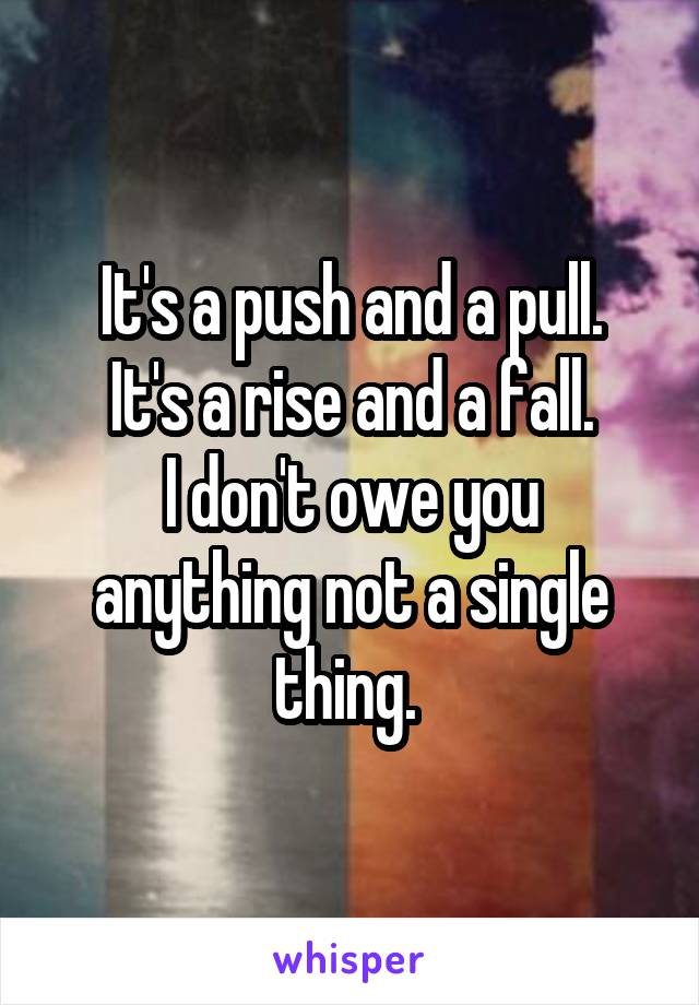 It's a push and a pull. It's a rise and a fall. I don't owe you anything not a single thing.