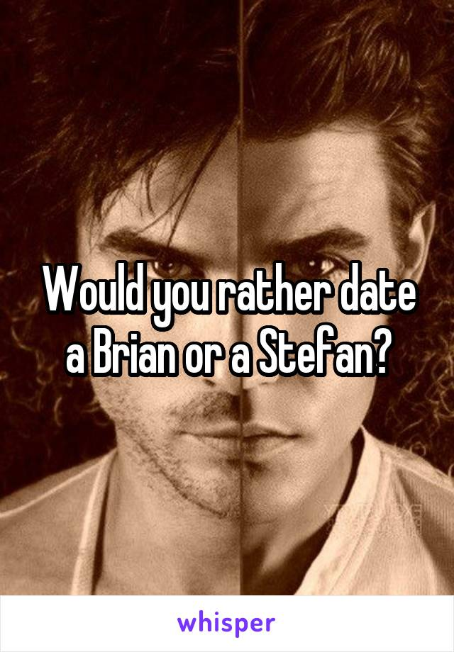 Would you rather date a Brian or a Stefan?
