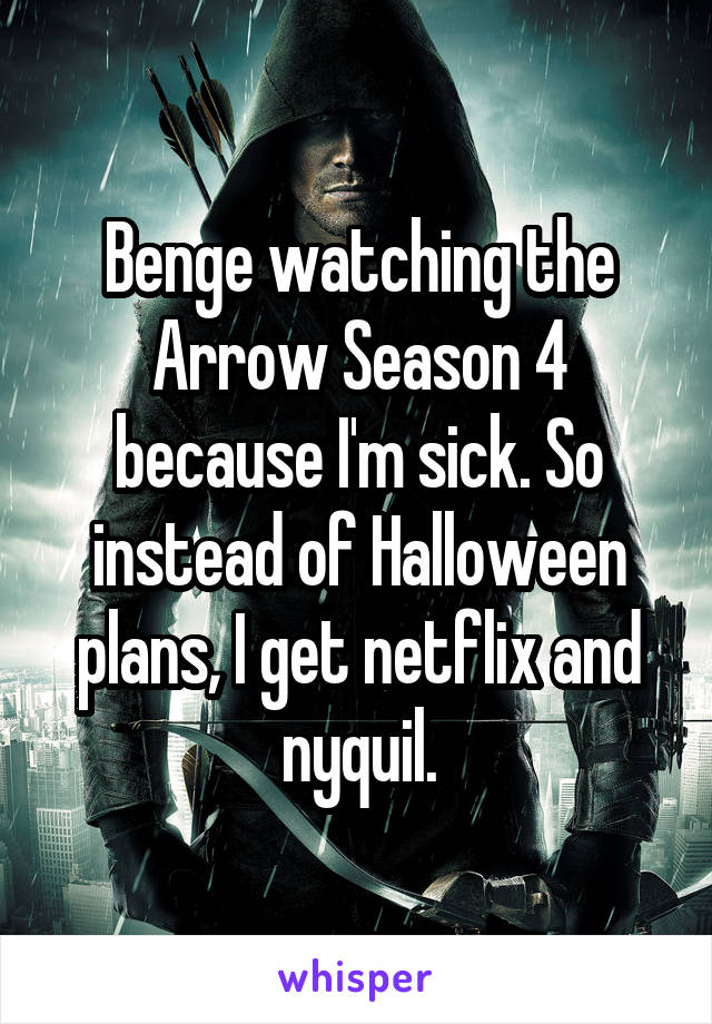 Benge watching the Arrow Season 4 because I'm sick. So instead of Halloween plans, I get netflix and nyquil.