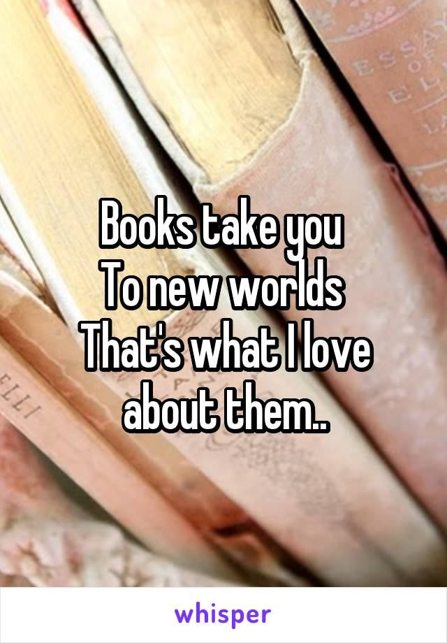 Books take you  To new worlds  That's what I love about them..