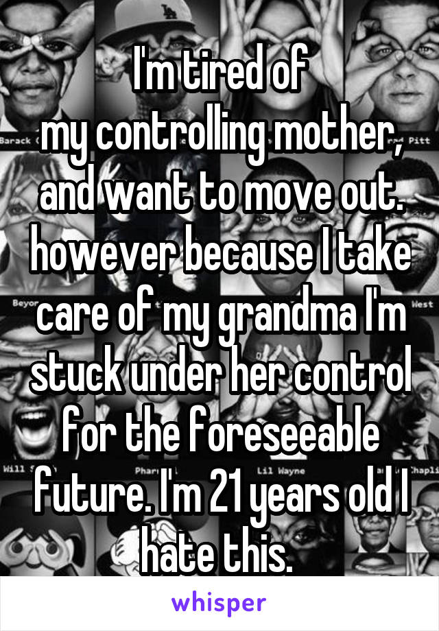 I'm tired of my controlling mother, and want to move out. however because I take care of my grandma I'm stuck under her control for the foreseeable future. I'm 21 years old I hate this.