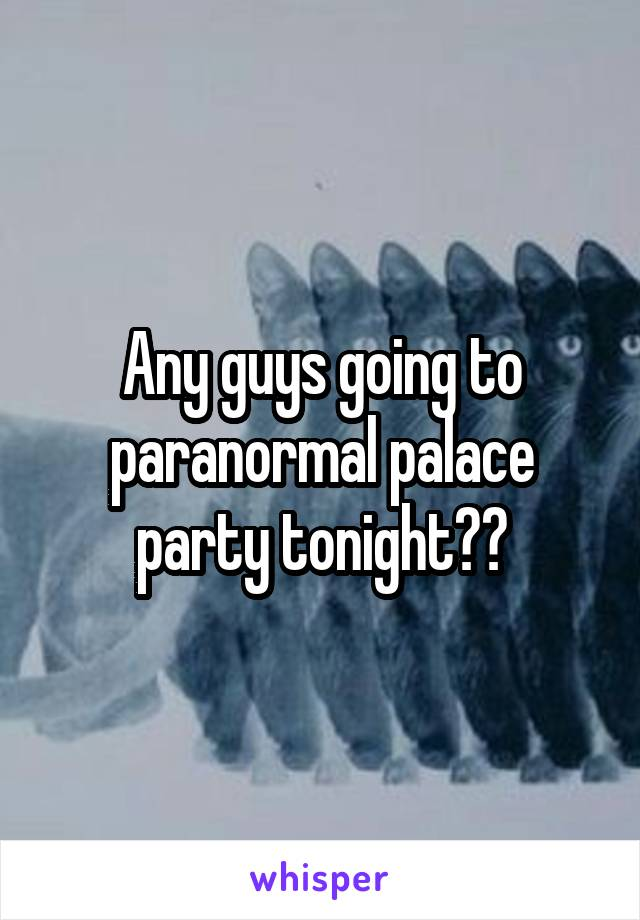 Any guys going to paranormal palace party tonight??