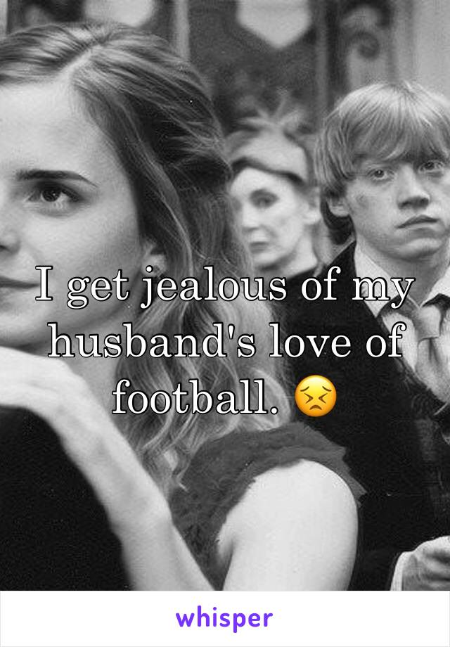 I get jealous of my husband's love of football. 😣