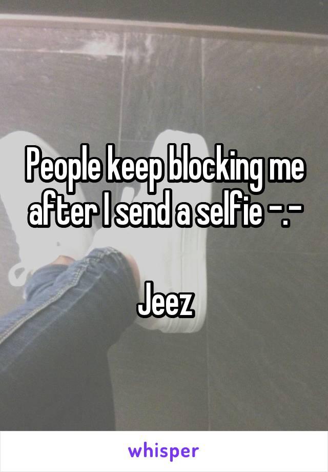 People keep blocking me after I send a selfie -.-  Jeez