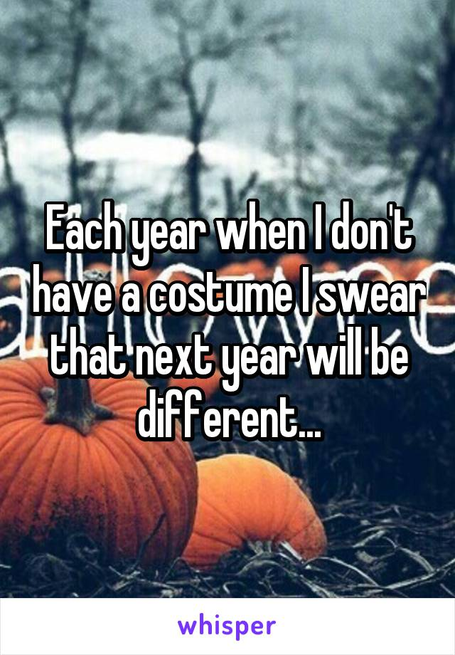 Each year when I don't have a costume I swear that next year will be different...