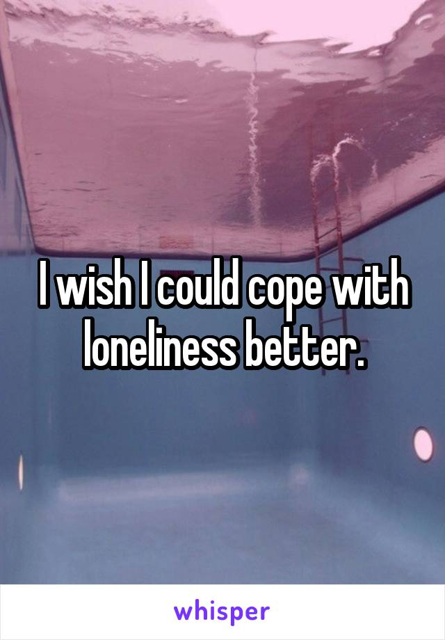 I wish I could cope with loneliness better.