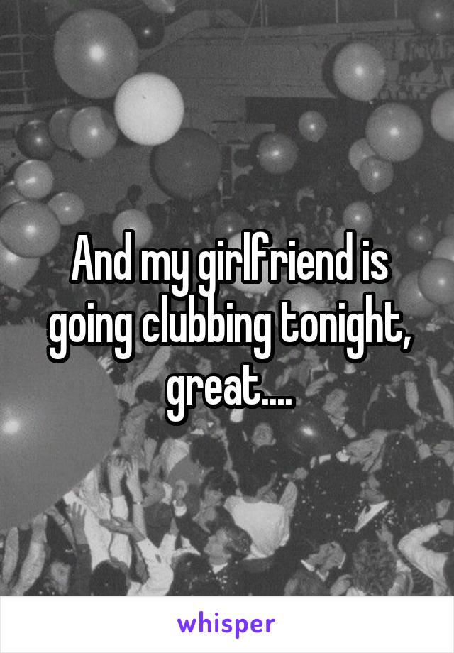 And my girlfriend is going clubbing tonight, great....