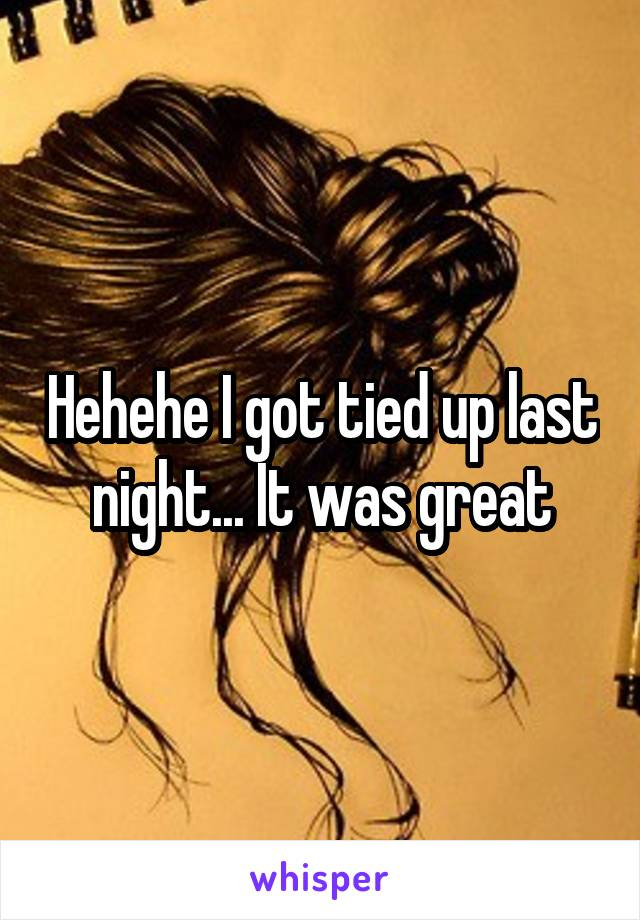Hehehe I got tied up last night... It was great