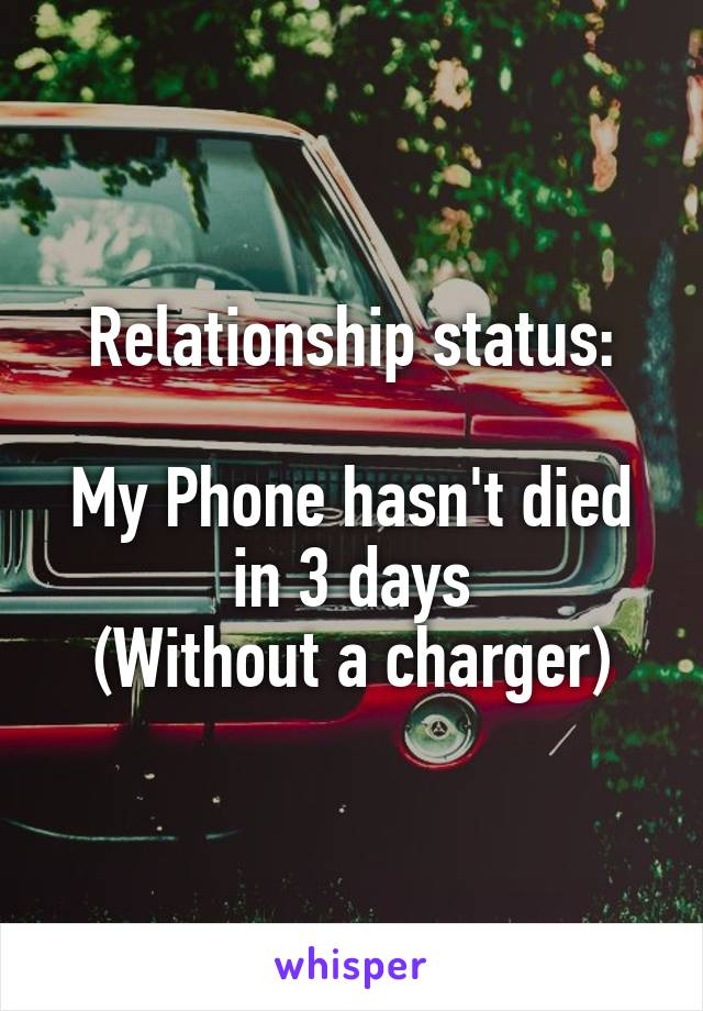 Relationship status:  My Phone hasn't died in 3 days (Without a charger)