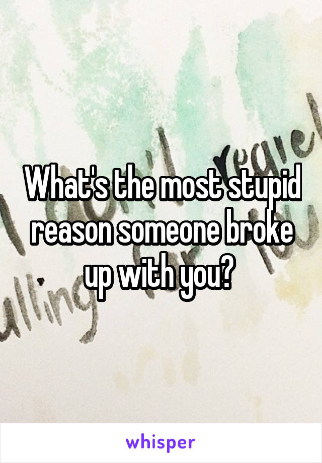 What's the most stupid reason someone broke up with you?