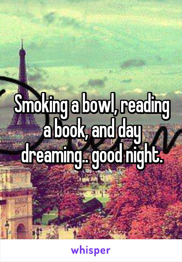 Smoking a bowl, reading a book, and day dreaming.. good night.