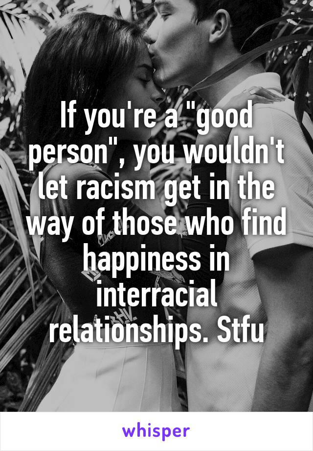 "If you're a ""good person"", you wouldn't let racism get in the way of those who find happiness in interracial relationships. Stfu"