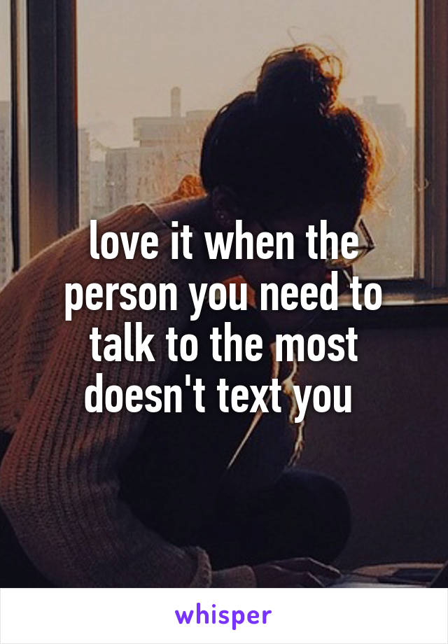 love it when the person you need to talk to the most doesn't text you