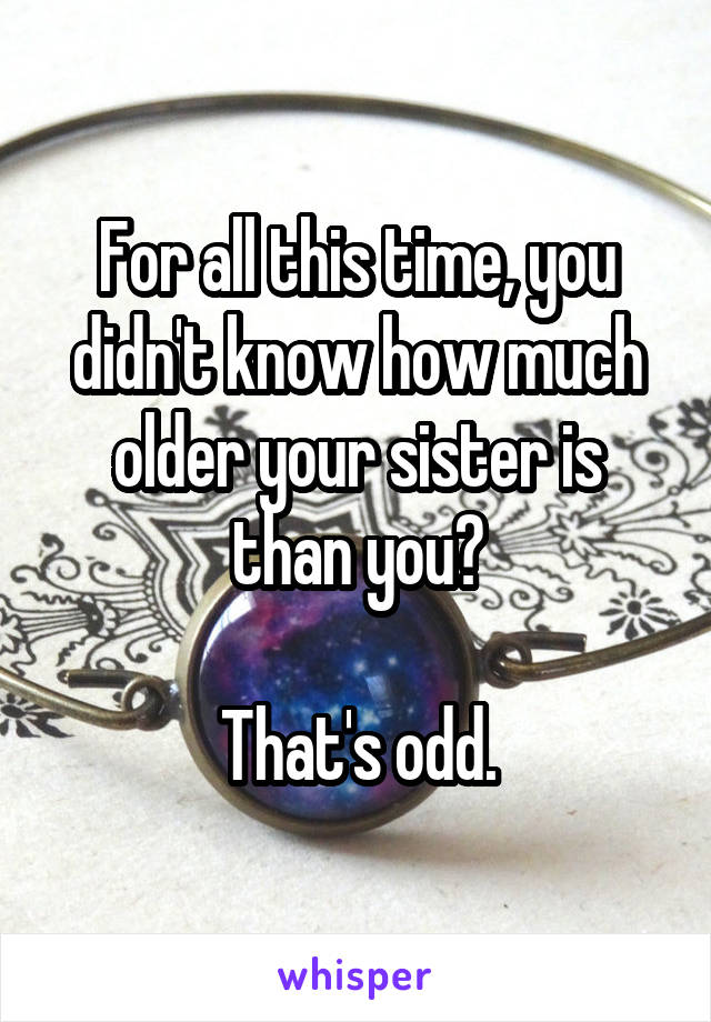 For all this time, you didn't know how much older your sister is than you?  That's odd.