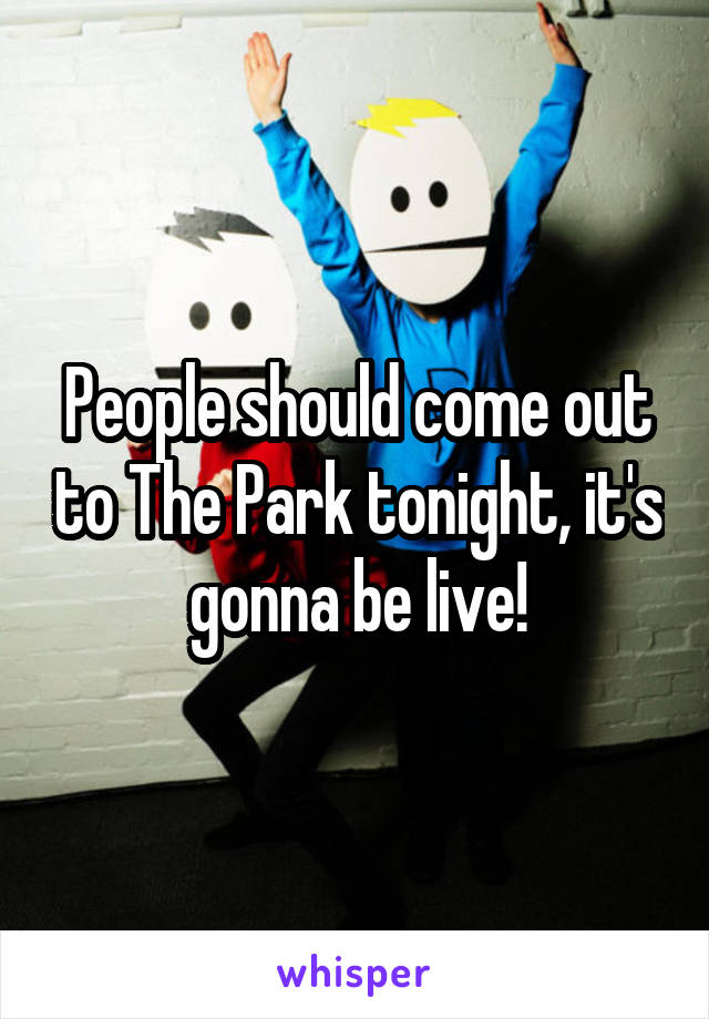 People should come out to The Park tonight, it's gonna be live!