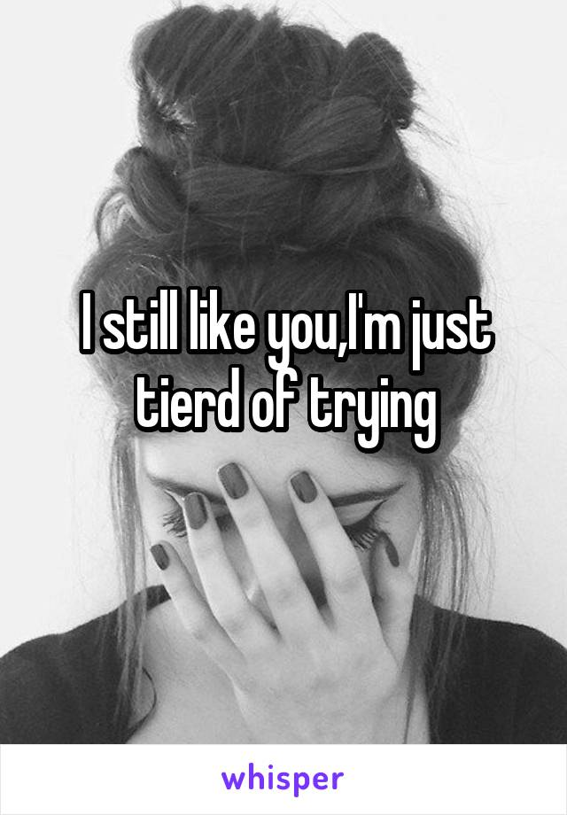 I still like you,I'm just tierd of trying