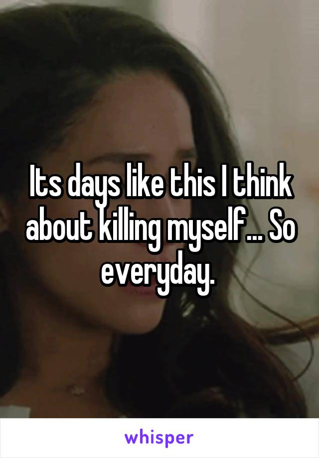 Its days like this I think about killing myself... So everyday.