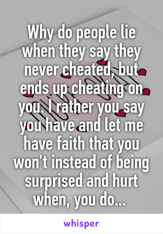 Why do people lie when they say they never cheated, but ends up cheating on you. I rather you say you have and let me have faith that you won't instead of being surprised and hurt when, you do...