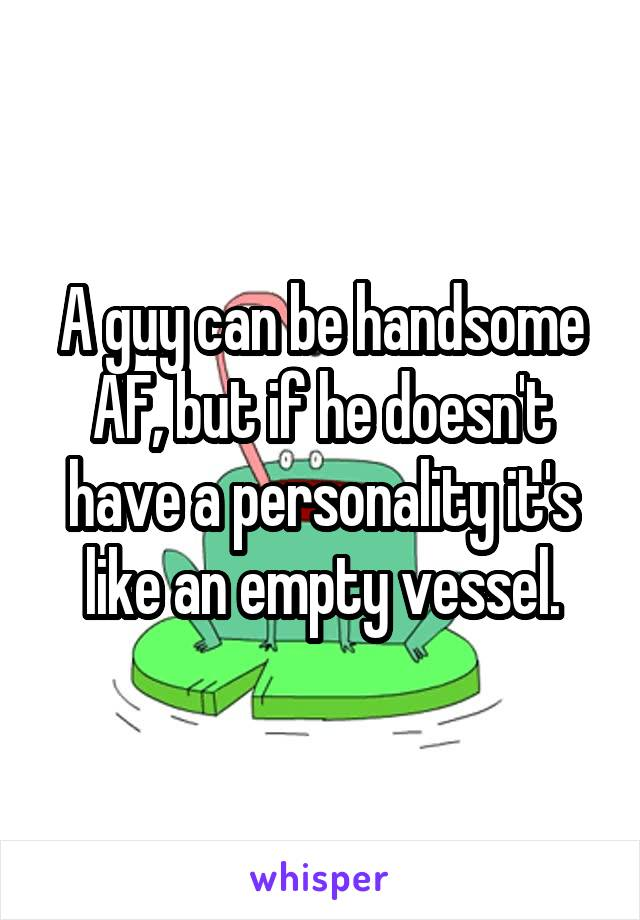 A guy can be handsome AF, but if he doesn't have a personality it's like an empty vessel.