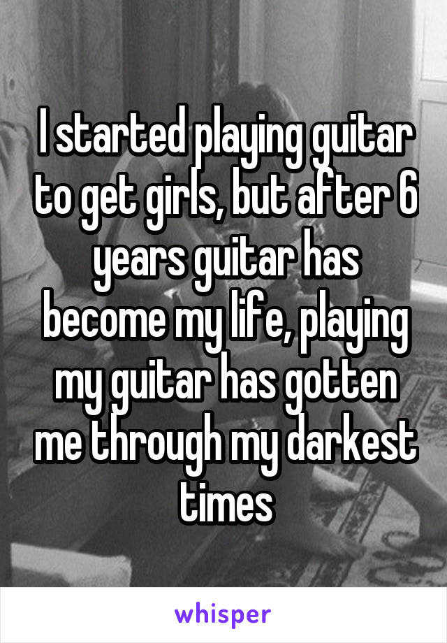 I started playing guitar to get girls, but after 6 years guitar has become my life, playing my guitar has gotten me through my darkest times