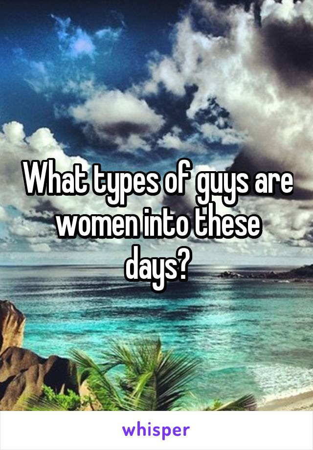 What types of guys are women into these days?