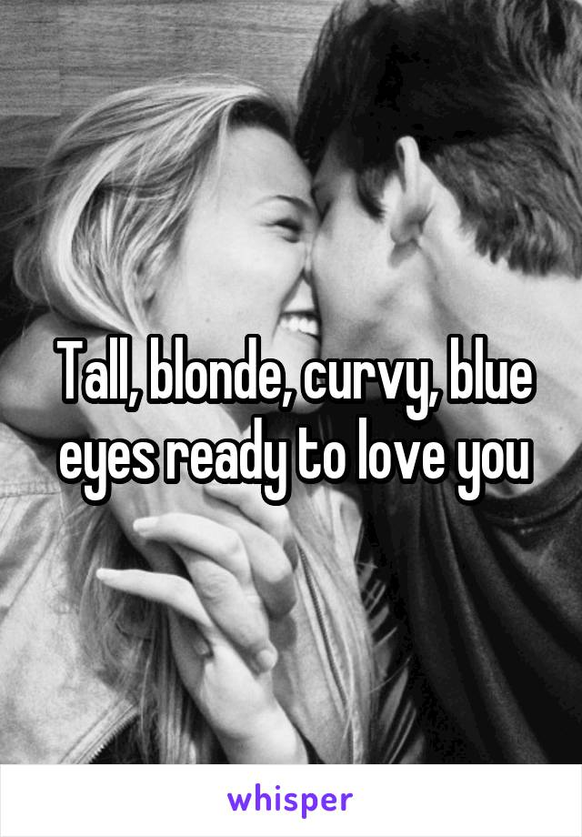 Tall, blonde, curvy, blue eyes ready to love you