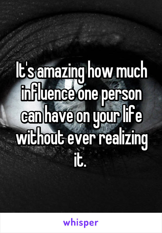 It's amazing how much influence one person can have on your life without ever realizing it.