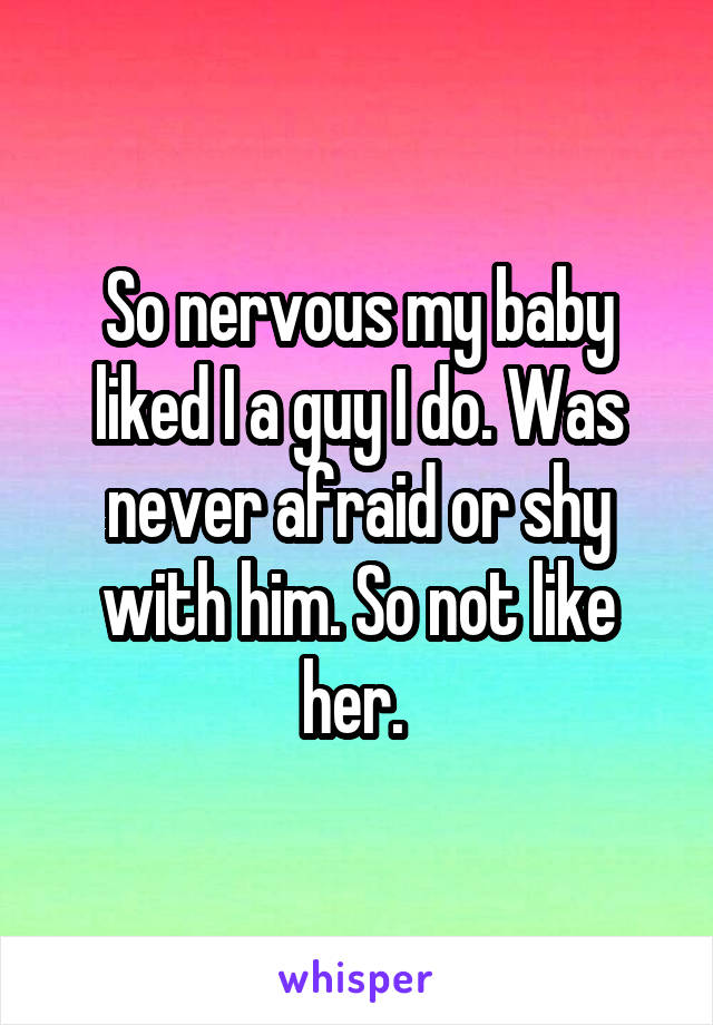 So nervous my baby liked I a guy I do. Was never afraid or shy with him. So not like her.