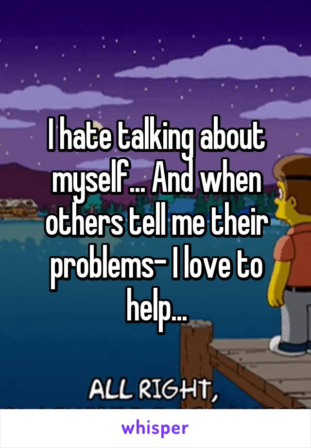 I hate talking about myself... And when others tell me their problems- I love to help...