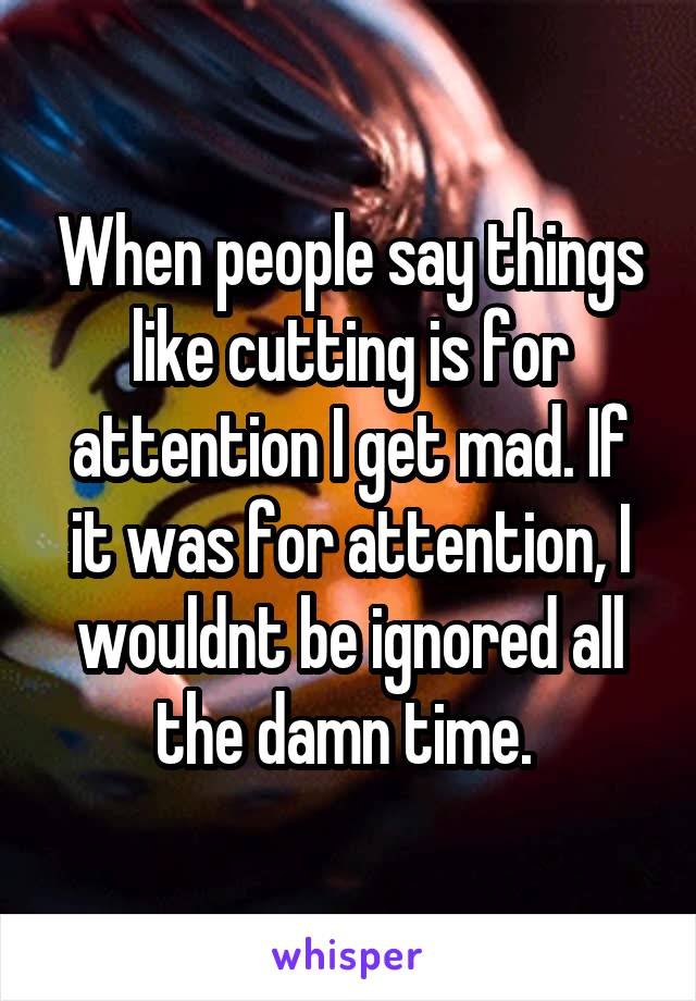 When people say things like cutting is for attention I get mad. If it was for attention, I wouldnt be ignored all the damn time.