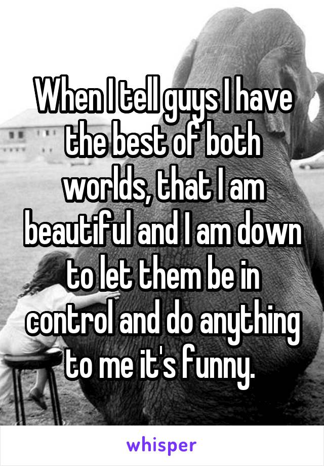 When I tell guys I have the best of both worlds, that I am beautiful and I am down to let them be in control and do anything to me it's funny.