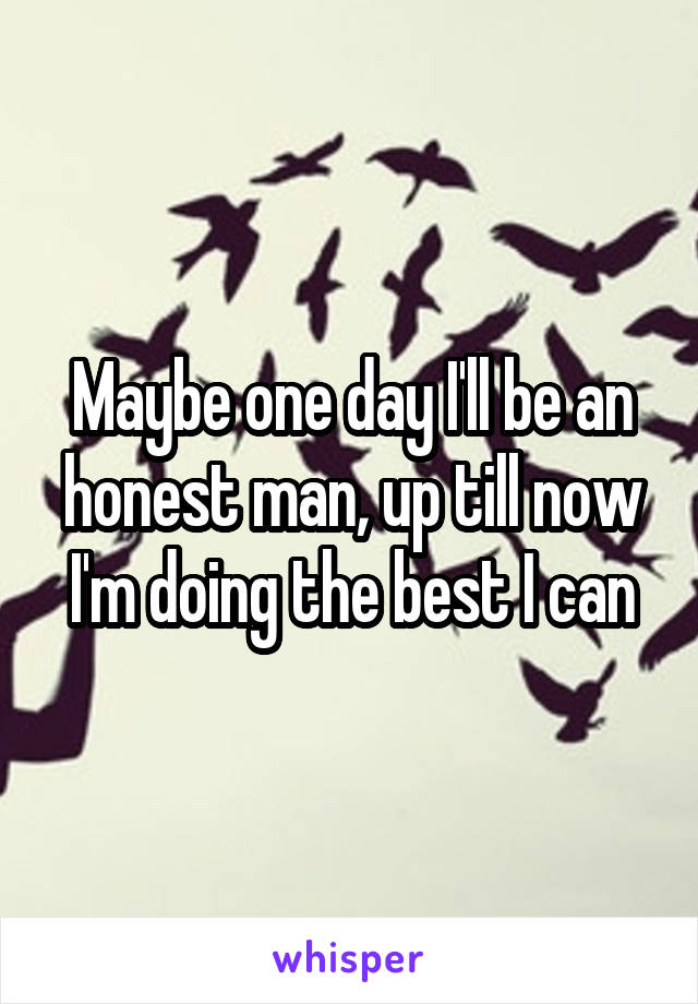 Maybe one day I'll be an honest man, up till now I'm doing the best I can
