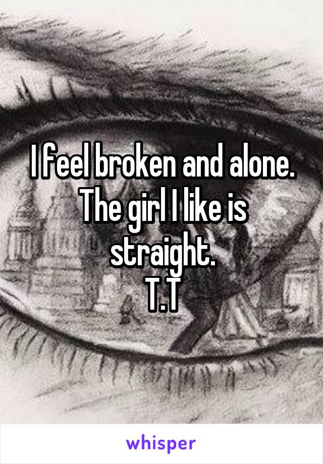 I feel broken and alone. The girl I like is straight. T.T