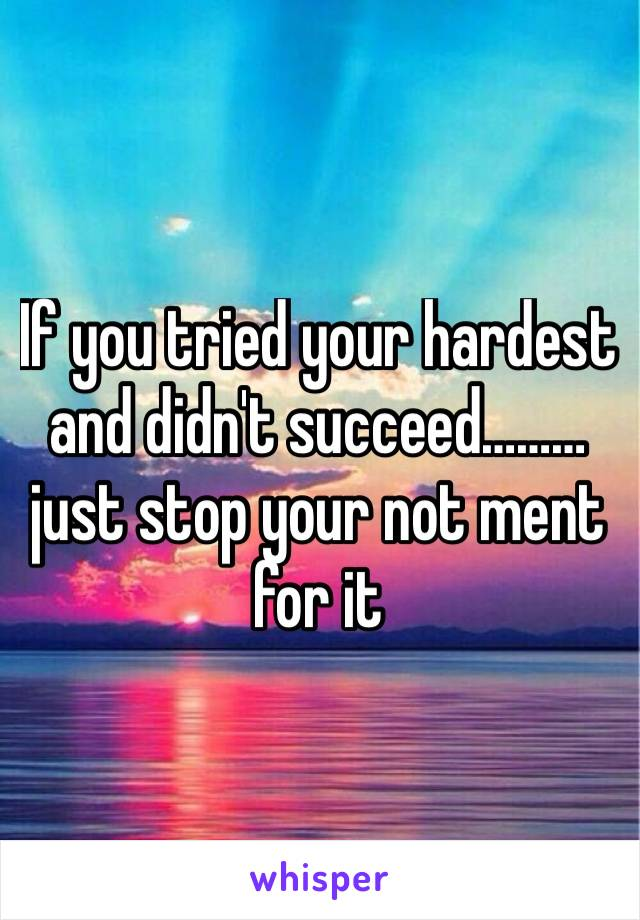 If you tried your hardest and didn't succeed………just stop your not ment for it