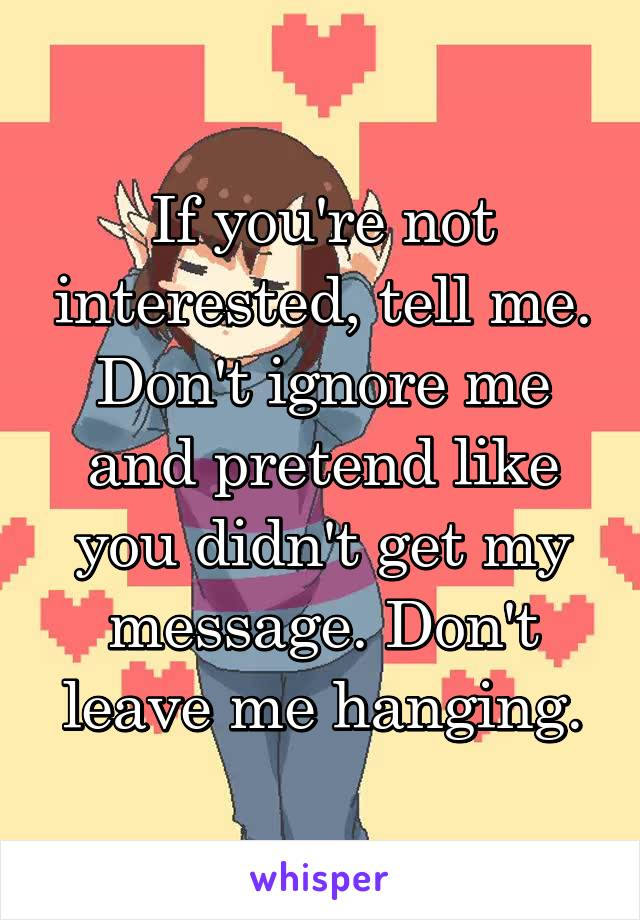 If you're not interested, tell me. Don't ignore me and pretend like you didn't get my message. Don't leave me hanging.