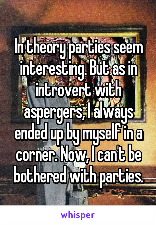 In theory parties seem interesting. But as in introvert with aspergers, I always ended up by myself in a corner. Now, I can't be bothered with parties.
