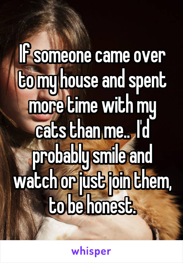 If someone came over to my house and spent more time with my cats than me..  I'd probably smile and watch or just join them, to be honest.