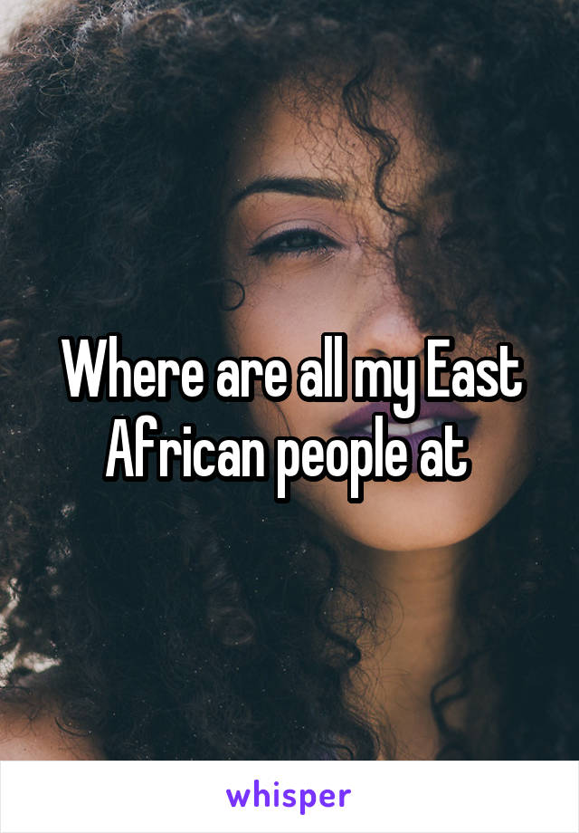 Where are all my East African people at