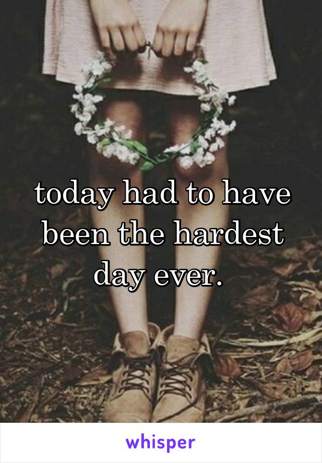 today had to have been the hardest day ever.