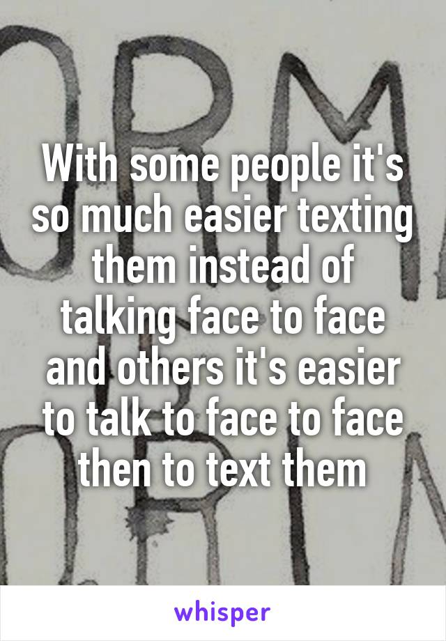 With some people it's so much easier texting them instead of talking face to face and others it's easier to talk to face to face then to text them