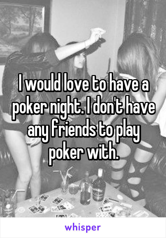 I would love to have a poker night. I don't have any friends to play poker with.