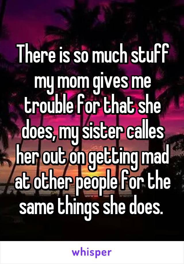 There is so much stuff my mom gives me trouble for that she does, my sister calles her out on getting mad at other people for the same things she does.