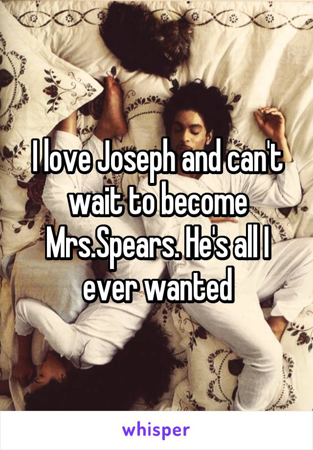 I love Joseph and can't wait to become Mrs.Spears. He's all I ever wanted