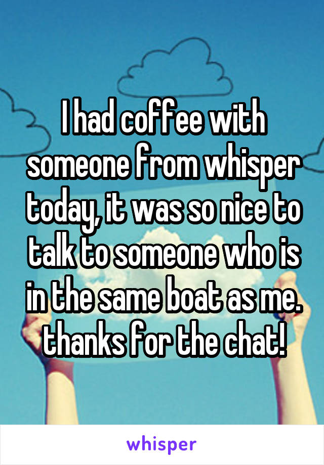 I had coffee with someone from whisper today, it was so nice to talk to someone who is in the same boat as me. thanks for the chat!