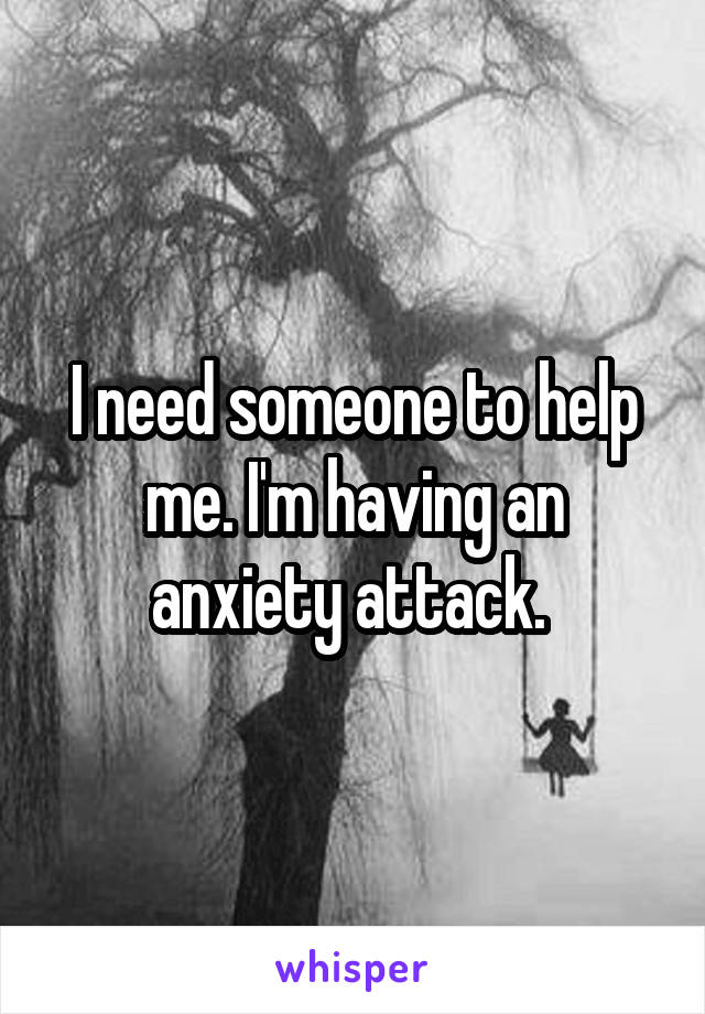 I need someone to help me. I'm having an anxiety attack.